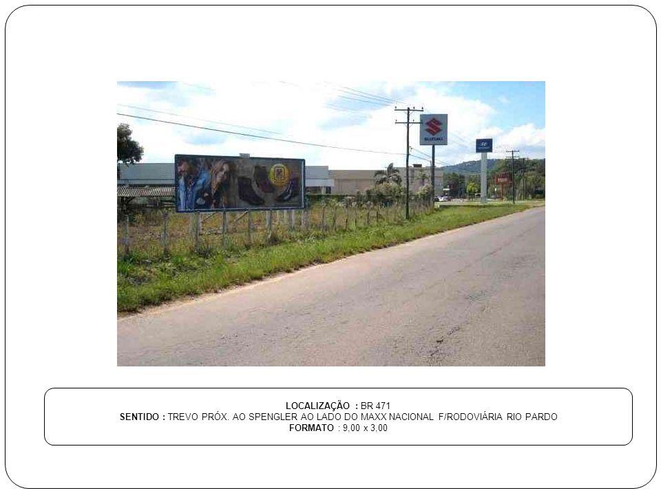 LOCALIZAÇÃO : BR 471 SENTIDO : TREVO PRÓX. AO SPENGLER AO LADO DO MAXX NACIONAL F/RODOVIÁRIA RIO PARDO.