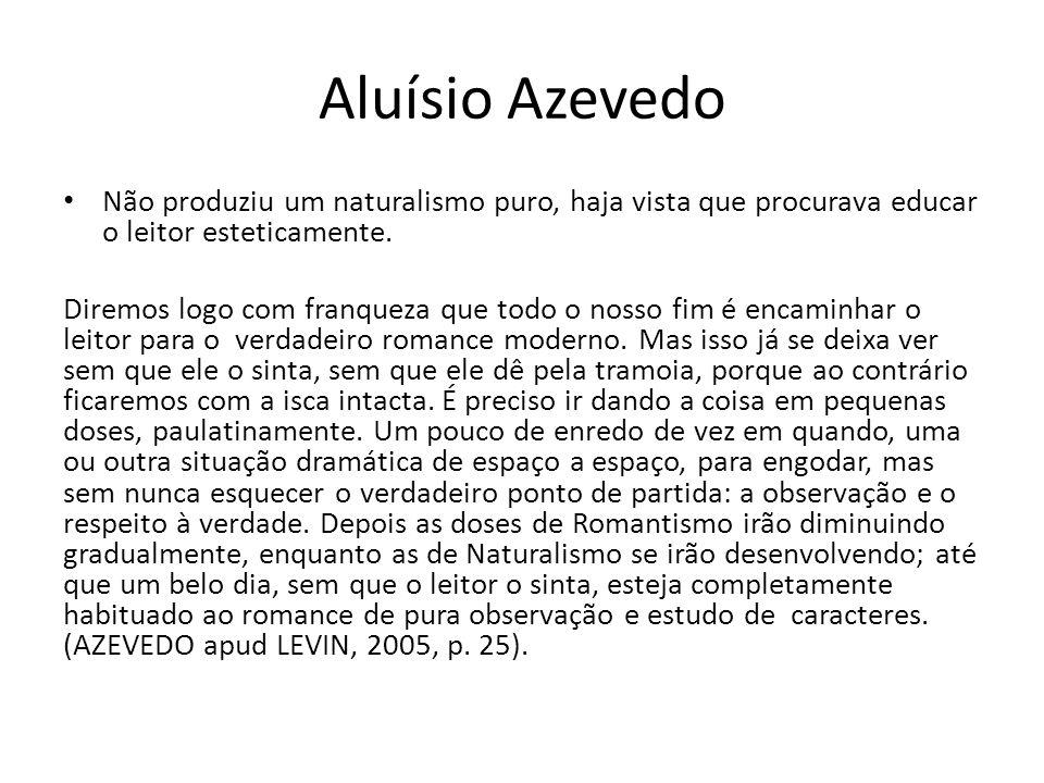 Aluísio Azevedo Não produziu um naturalismo puro, haja vista que procurava educar o leitor esteticamente.