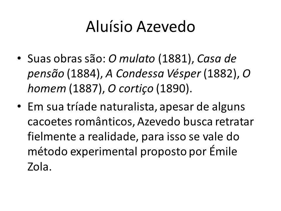 Aluísio Azevedo Suas obras são: O mulato (1881), Casa de pensão (1884), A Condessa Vésper (1882), O homem (1887), O cortiço (1890).