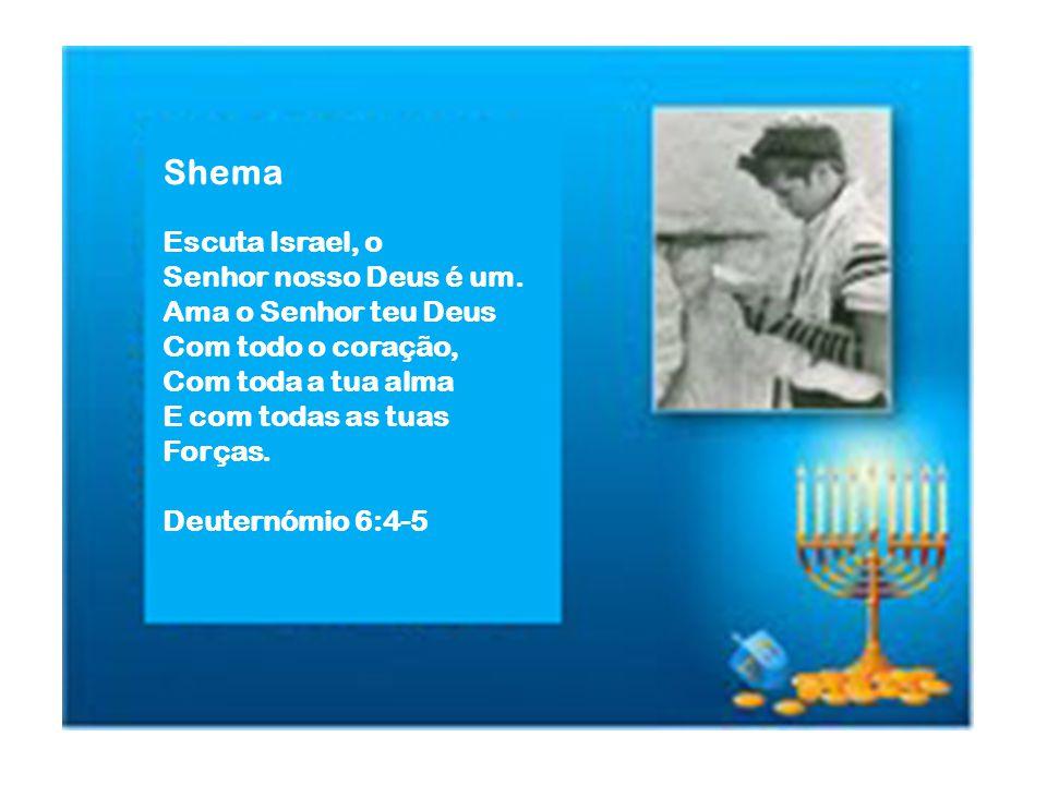 Shema Escuta Israel, o Senhor nosso Deus é um. Ama o Senhor teu Deus