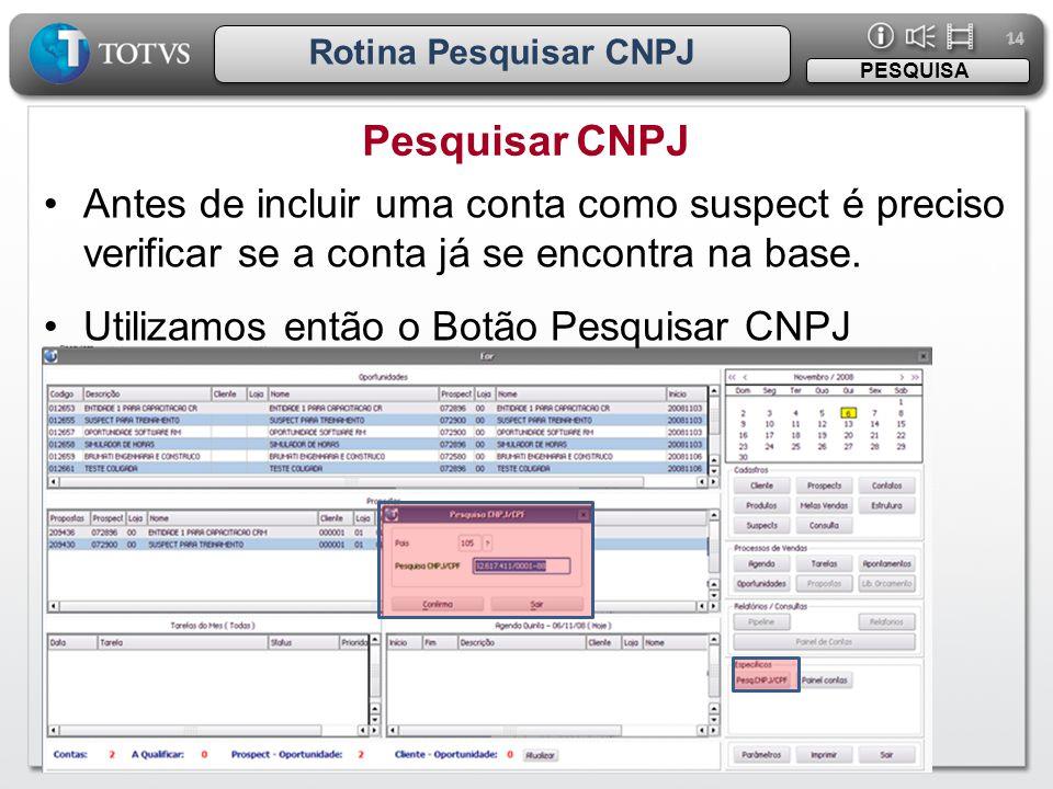 14 Rotina Pesquisar CNPJ. PESQUISA. Pesquisar CNPJ. Antes de incluir uma conta como suspect é preciso verificar se a conta já se encontra na base.