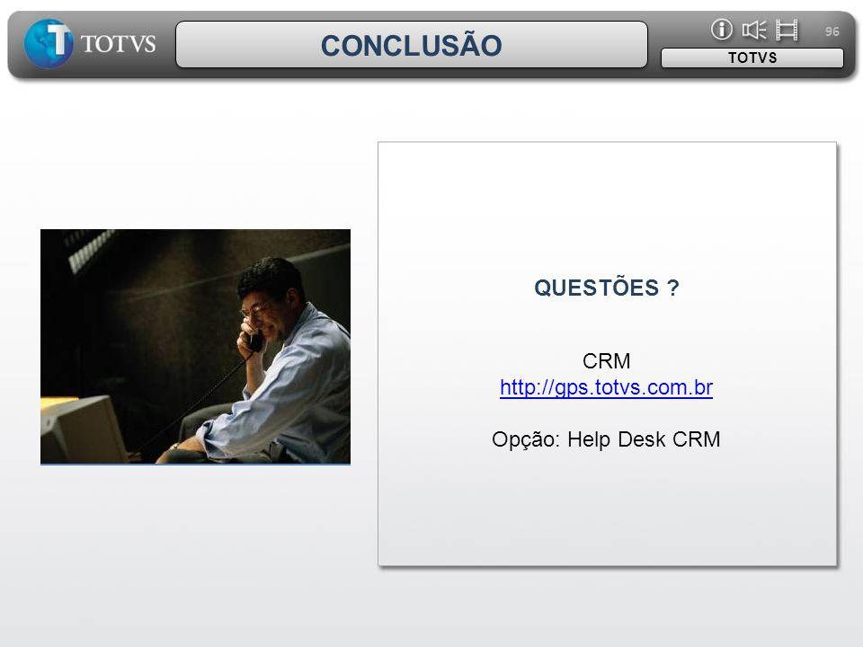 CONCLUSÃO QUESTÕES CRM http://gps.totvs.com.br Opção: Help Desk CRM