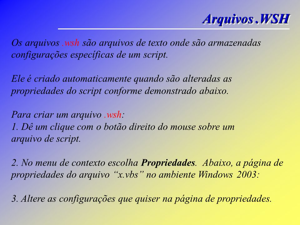 Arquivos .WSH Os arquivos .wsh são arquivos de texto onde são armazenadas configurações específicas de um script.