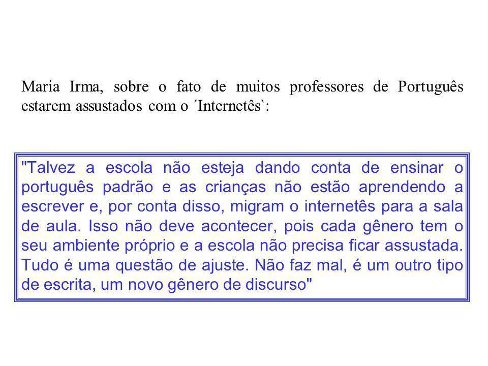 Maria Irma, sobre o fato de muitos professores de Português estarem assustados com o ´Internetês`:
