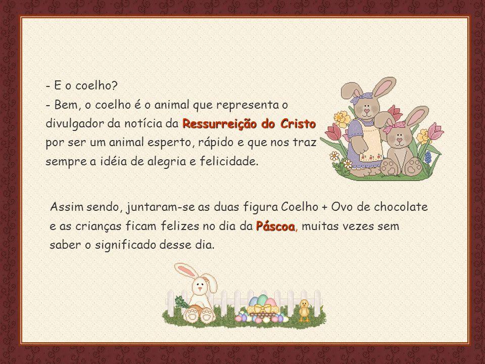 E o coelho - Bem, o coelho é o animal que representa o divulgador da notícia da Ressurreição do Cristo por ser um animal esperto, rápido e que nos traz sempre a idéia de alegria e felicidade.
