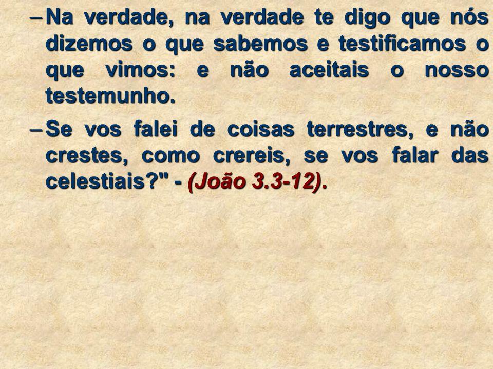 Na verdade, na verdade te digo que nós dizemos o que sabemos e testificamos o que vimos: e não aceitais o nosso testemunho.