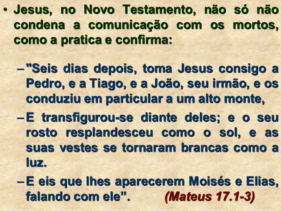 Jesus, no Novo Testamento, não só não condena a comunicação com os mortos, como a pratica e confirma: