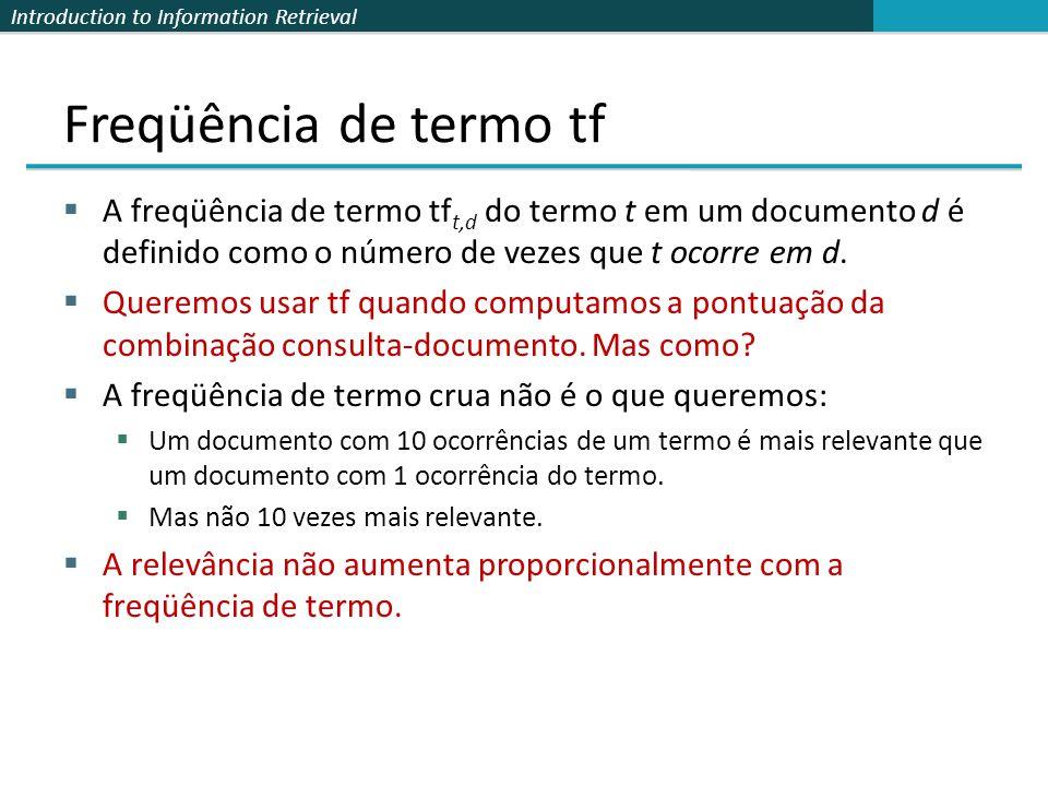 Freqüência de termo tf A freqüência de termo tft,d do termo t em um documento d é definido como o número de vezes que t ocorre em d.