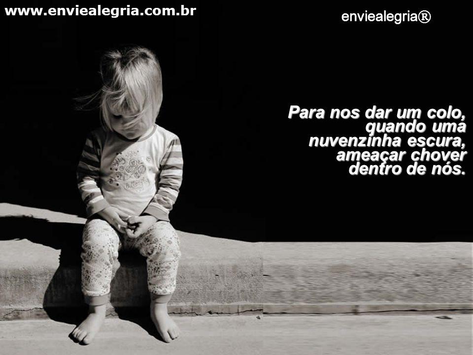 www.enviealegria.com.br enviealegria® enviealegria® Para nos dar um colo, quando uma nuvenzinha escura, ameaçar chover dentro de nós.