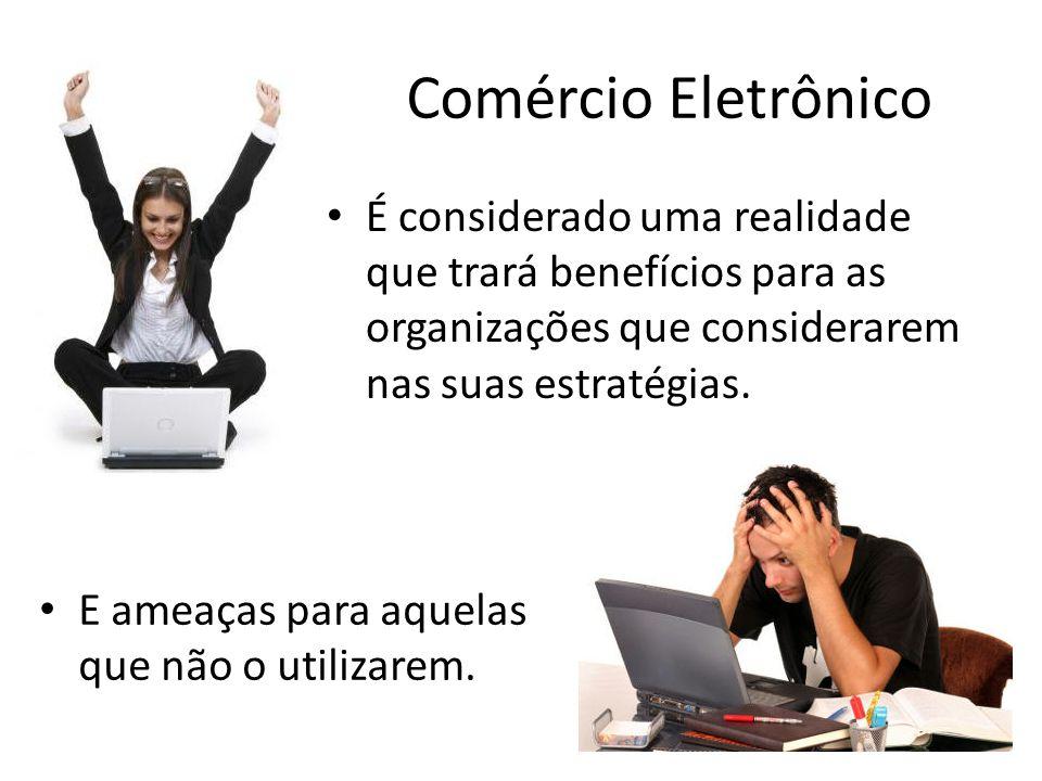 Comércio Eletrônico É considerado uma realidade que trará benefícios para as organizações que considerarem nas suas estratégias.