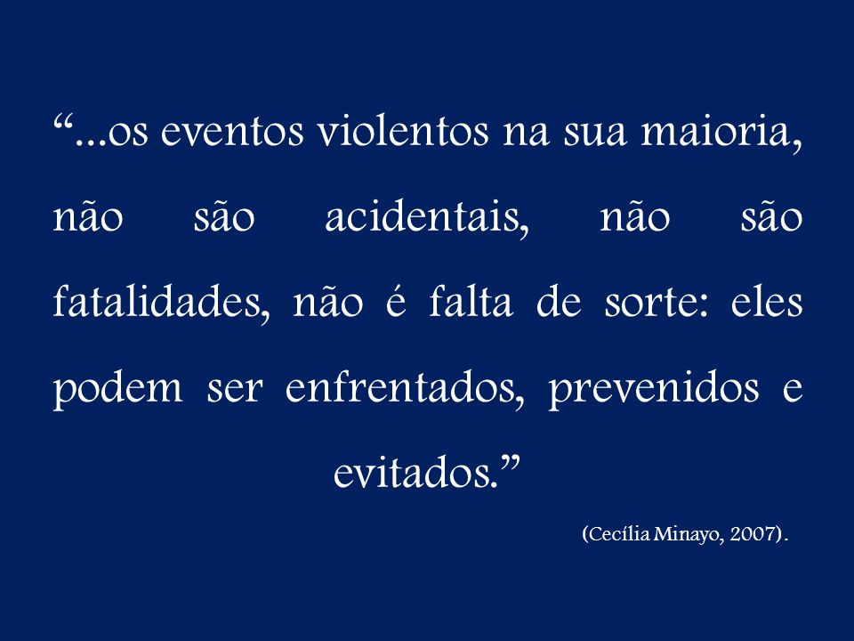 ...os eventos violentos na sua maioria, não são acidentais, não são fatalidades, não é falta de sorte: eles podem ser enfrentados, prevenidos e evitados.