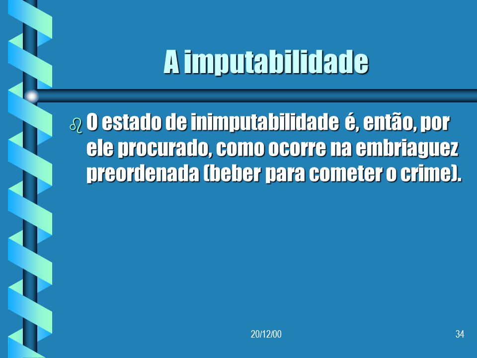 A imputabilidade O estado de inimputabilidade é, então, por ele procurado, como ocorre na embriaguez preordenada (beber para cometer o crime).