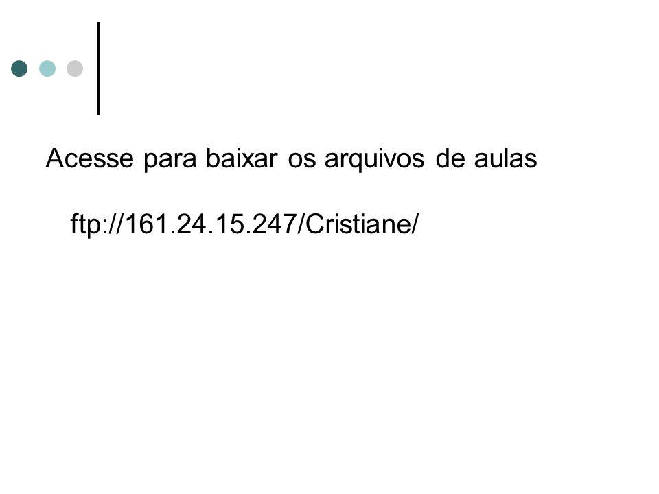 Acesse para baixar os arquivos de aulas ftp://161.24.15.247/Cristiane/