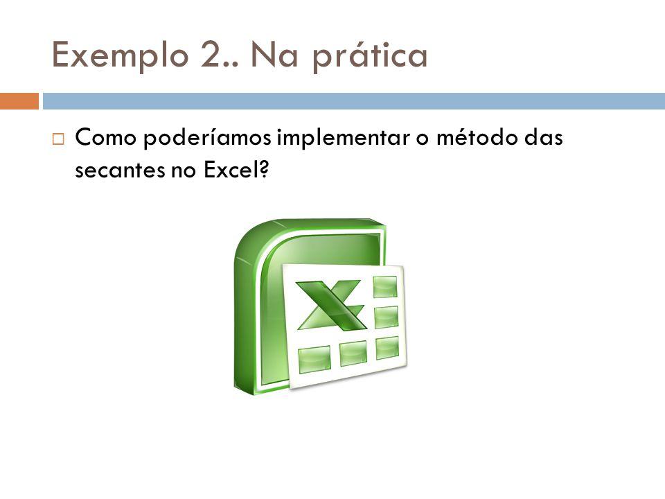 Exemplo 2.. Na prática Como poderíamos implementar o método das secantes no Excel