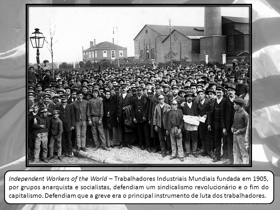 Independent Workers of the World – Trabalhadores Industriais Mundiais fundada em 1905, por grupos anarquista e socialistas, defendiam um sindicalismo revolucionário e o fim do capitalismo.