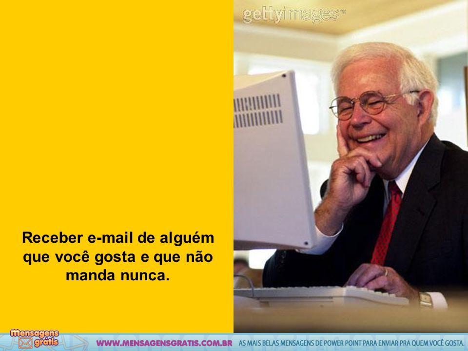 Receber e-mail de alguém que você gosta e que não manda nunca.