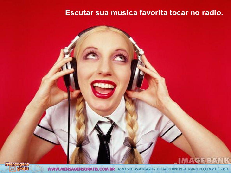 Escutar sua musica favorita tocar no radio.