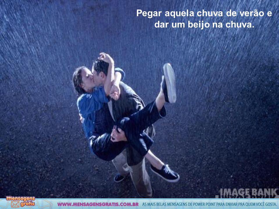 Pegar aquela chuva de verão e dar um beijo na chuva.