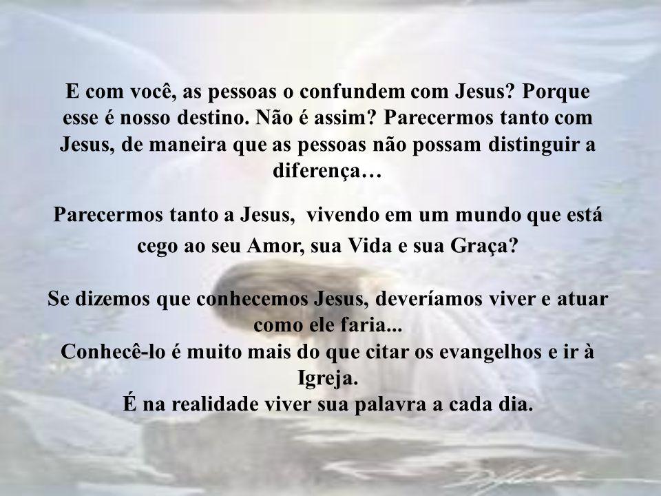 E com você, as pessoas o confundem com Jesus