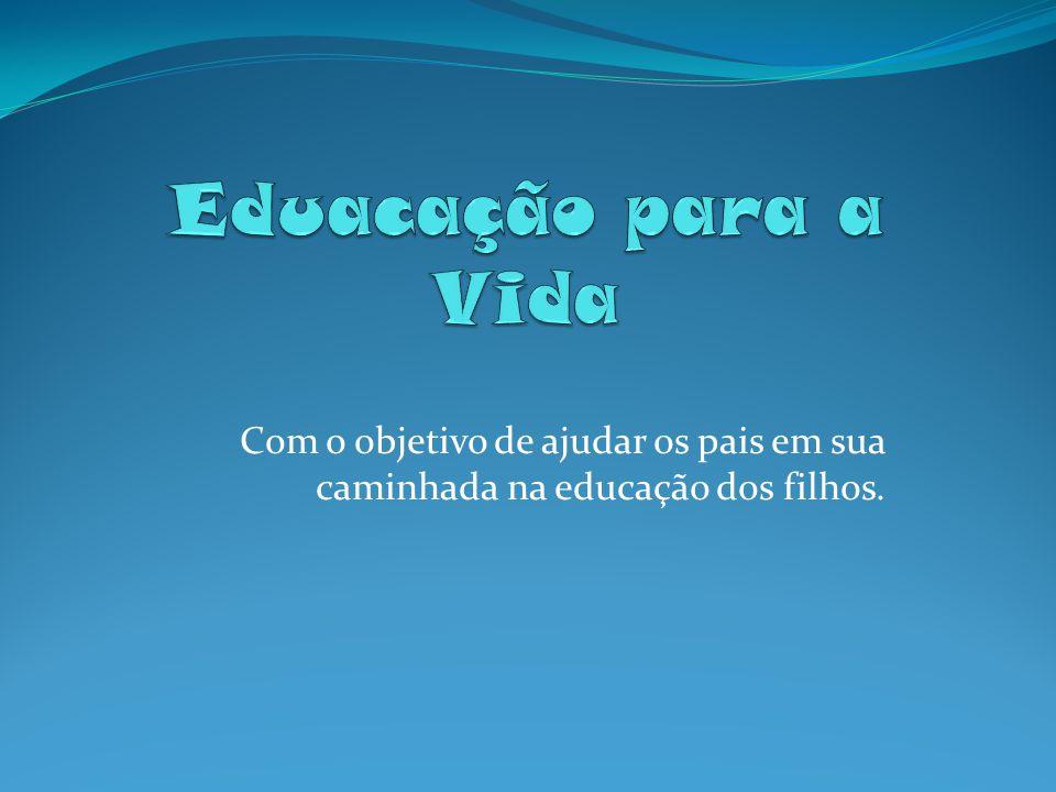 Eduacação para a Vida Com o objetivo de ajudar os pais em sua caminhada na educação dos filhos.