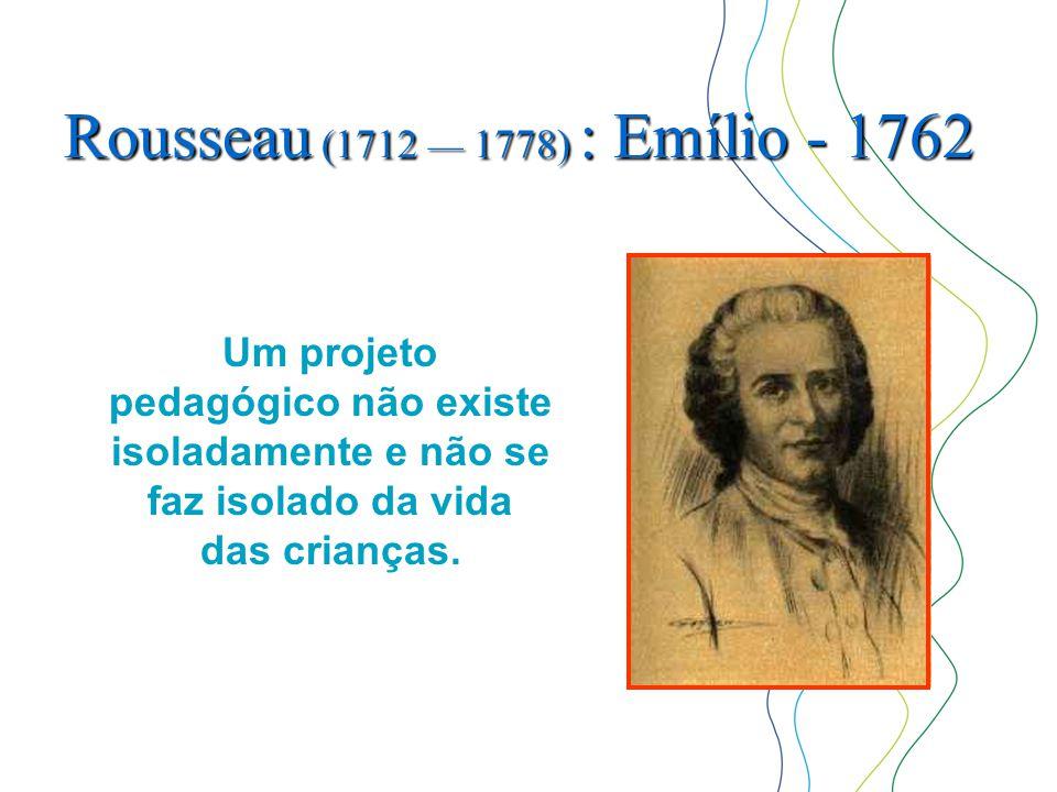 Rousseau (1712 — 1778) : Emílio - 1762 Um projeto pedagógico não existe isoladamente e não se faz isolado da vida das crianças.