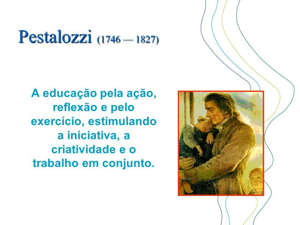 Pestalozzi (1746 — 1827) A educação pela ação, reflexão e pelo exercício, estimulando a iniciativa, a criatividade e o trabalho em conjunto.