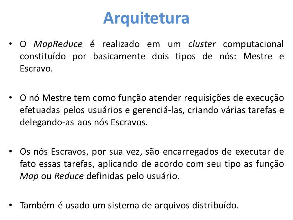 Arquitetura O MapReduce é realizado em um cluster computacional constituído por basicamente dois tipos de nós: Mestre e Escravo.