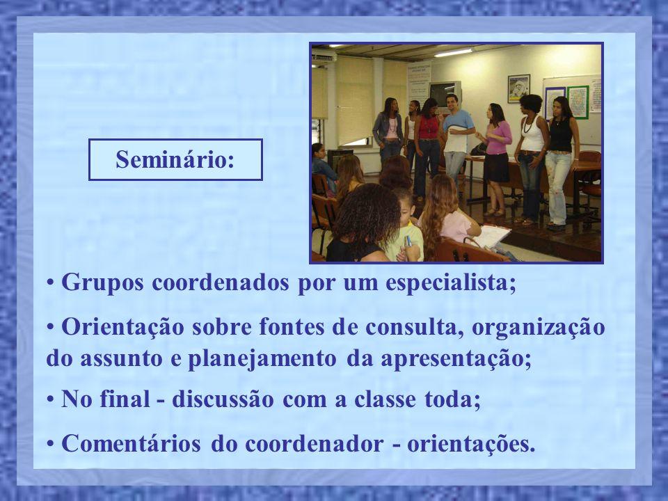 Seminário: Grupos coordenados por um especialista; Orientação sobre fontes de consulta, organização do assunto e planejamento da apresentação;