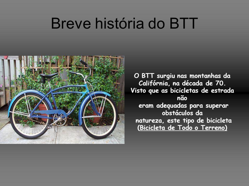 Breve história do BTT O BTT surgiu nas montanhas da Califórnia, na década de 70. Visto que as bicicletas de estrada não.