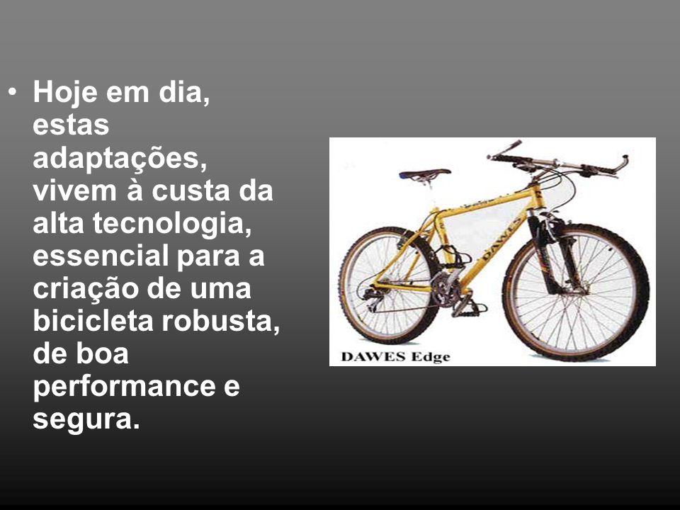 Hoje em dia, estas adaptações, vivem à custa da alta tecnologia, essencial para a criação de uma bicicleta robusta, de boa performance e segura.