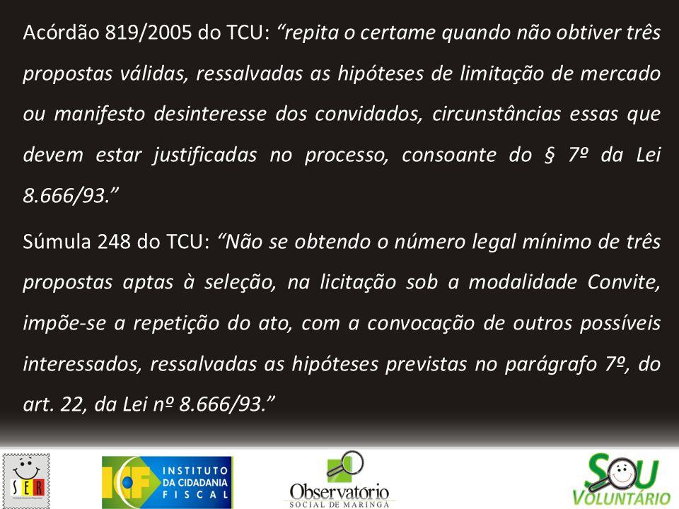 Acórdão 819/2005 do TCU: repita o certame quando não obtiver três propostas válidas, ressalvadas as hipóteses de limitação de mercado ou manifesto desinteresse dos convidados, circunstâncias essas que devem estar justificadas no processo, consoante do § 7º da Lei 8.666/93. Súmula 248 do TCU: Não se obtendo o número legal mínimo de três propostas aptas à seleção, na licitação sob a modalidade Convite, impõe-se a repetição do ato, com a convocação de outros possíveis interessados, ressalvadas as hipóteses previstas no parágrafo 7º, do art.