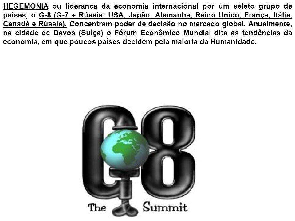 HEGEMONIA ou liderança da economia internacional por um seleto grupo de países, o G-8 (G-7 + Rússia: USA, Japão, Alemanha, Reino Unido, França, Itália, Canadá e Rússia).