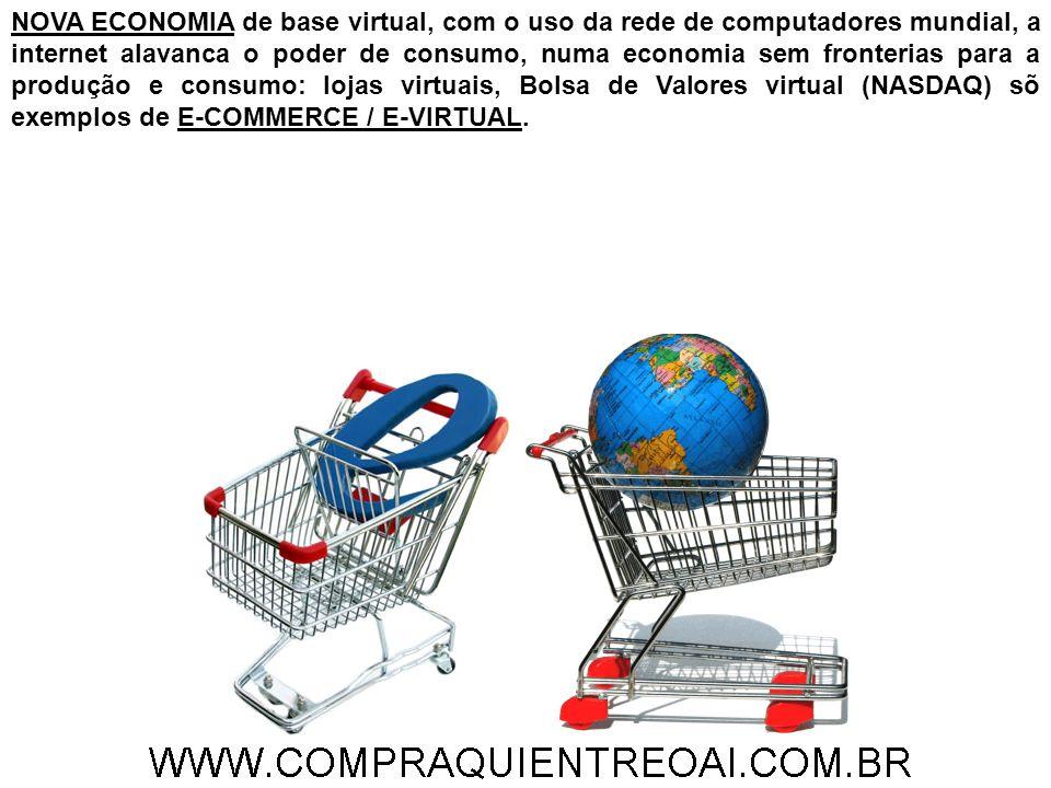 NOVA ECONOMIA de base virtual, com o uso da rede de computadores mundial, a internet alavanca o poder de consumo, numa economia sem fronterias para a produção e consumo: lojas virtuais, Bolsa de Valores virtual (NASDAQ) sõ exemplos de E-COMMERCE / E-VIRTUAL.