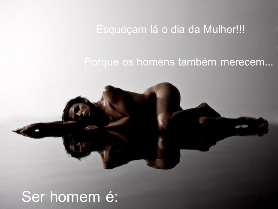 Ser homem é: Esqueçam lá o dia da Mulher!!!
