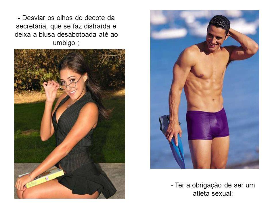 - Ter a obrigação de ser um atleta sexual;