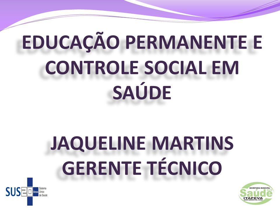EDUCAÇÃO PERMANENTE E CONTROLE SOCIAL EM SAÚDE JAQUELINE MARTINS GERENTE TÉCNICO