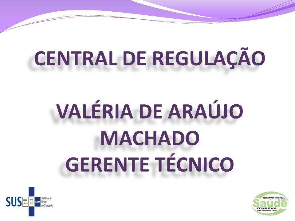 CENTRAL DE REGULAÇÃO VALÉRIA DE ARAÚJO MACHADO GERENTE TÉCNICO