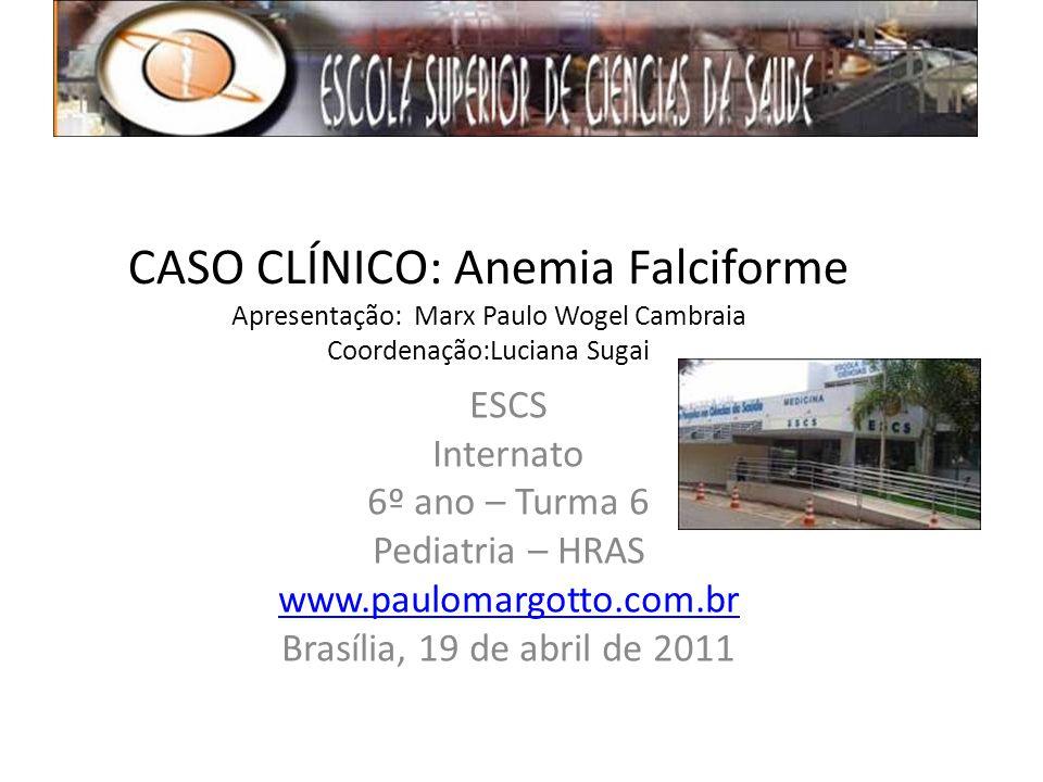 CASO CLÍNICO: Anemia Falciforme Apresentação: Marx Paulo Wogel Cambraia Coordenação:Luciana Sugai