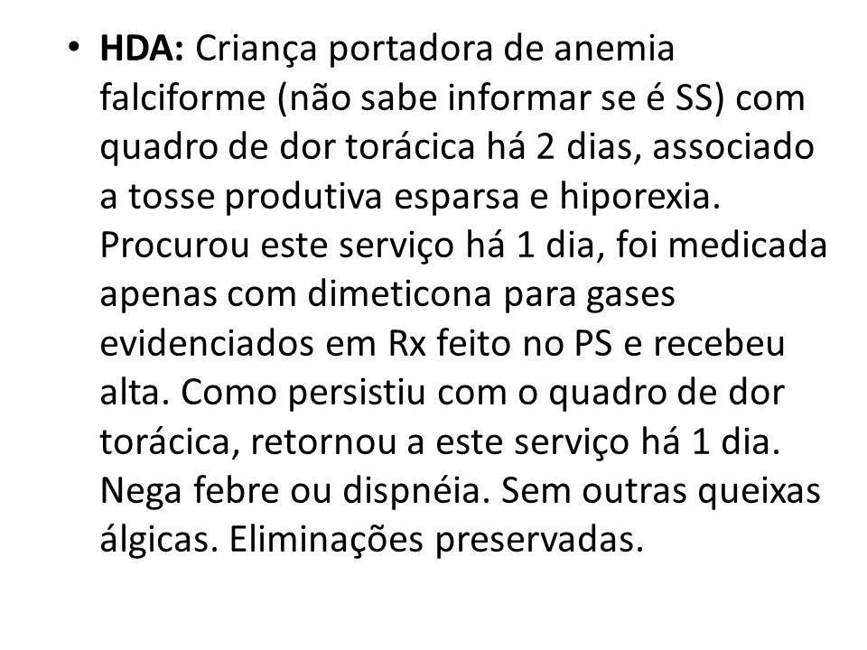 HDA: Criança portadora de anemia falciforme (não sabe informar se é SS) com quadro de dor torácica há 2 dias, associado a tosse produtiva esparsa e hiporexia.