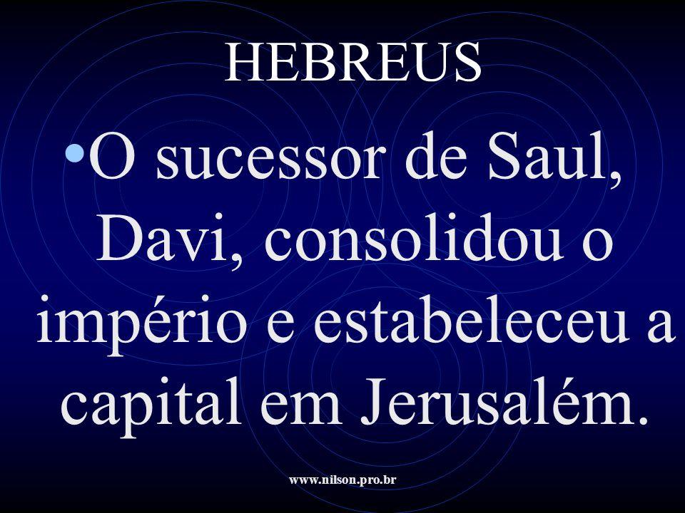 HEBREUS O sucessor de Saul, Davi, consolidou o império e estabeleceu a capital em Jerusalém.