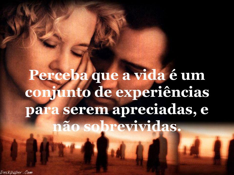 Perceba que a vida é um conjunto de experiências para serem apreciadas, e não sobrevividas.
