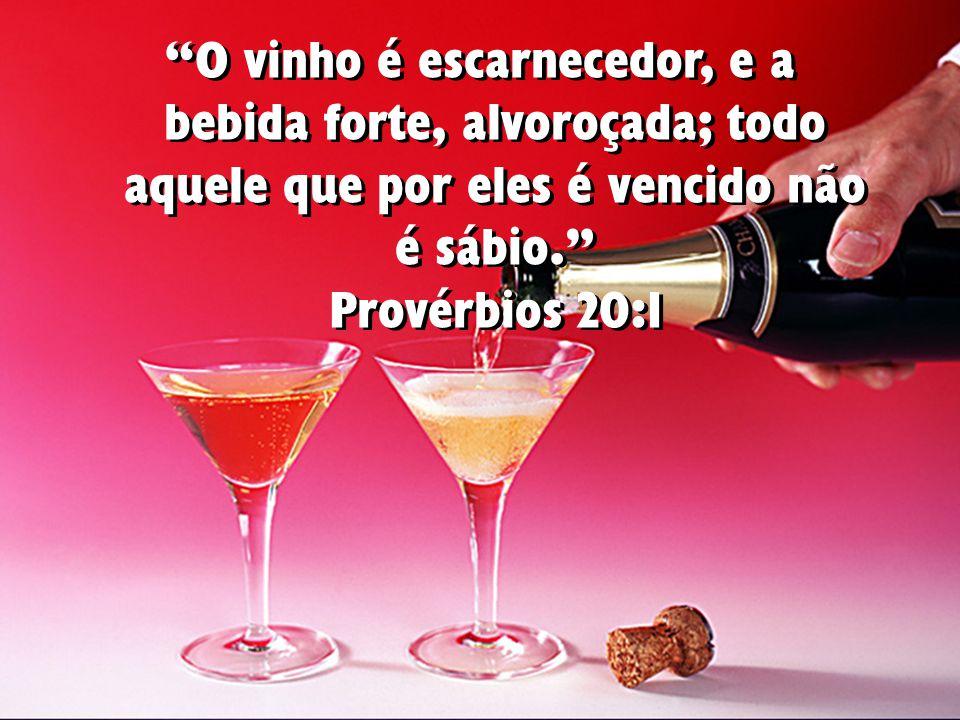 O vinho é escarnecedor, e a bebida forte, alvoroçada; todo aquele que por eles é vencido não é sábio. Provérbios 20:1