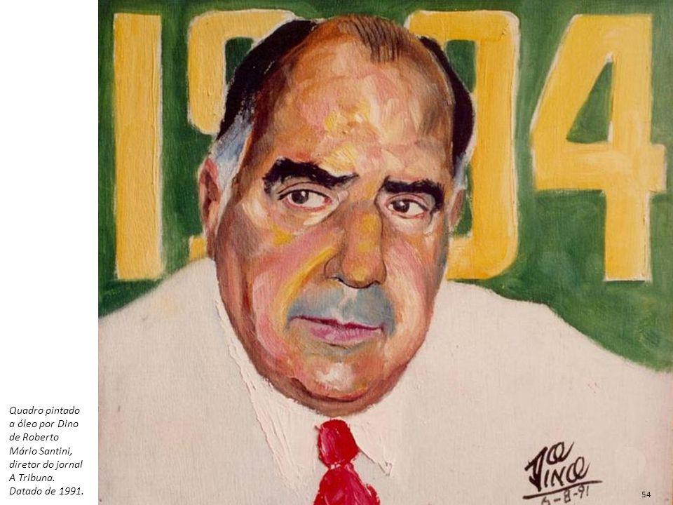Quadro pintado a óleo por Dino de Roberto Mário Santini, diretor do jornal A Tribuna. Datado de 1991.