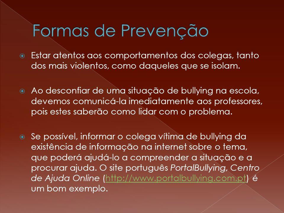 Formas de Prevenção Estar atentos aos comportamentos dos colegas, tanto dos mais violentos, como daqueles que se isolam.