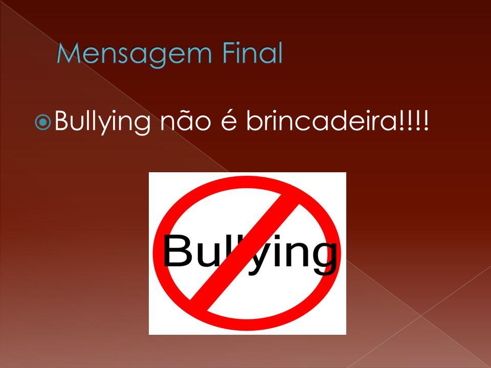 Mensagem Final Bullying não é brincadeira!!!!