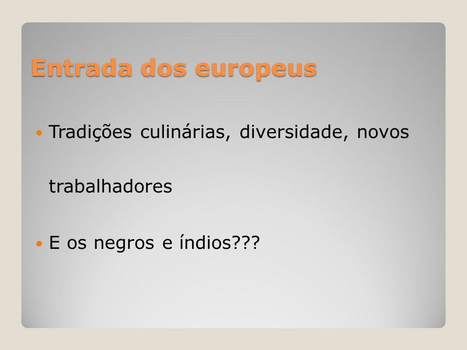 Entrada dos europeus Tradições culinárias, diversidade, novos trabalhadores.