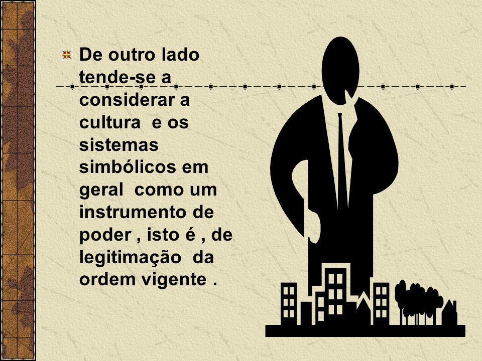 De outro lado tende-se a considerar a cultura e os sistemas simbólicos em geral como um instrumento de poder , isto é , de legitimação da ordem vigente .