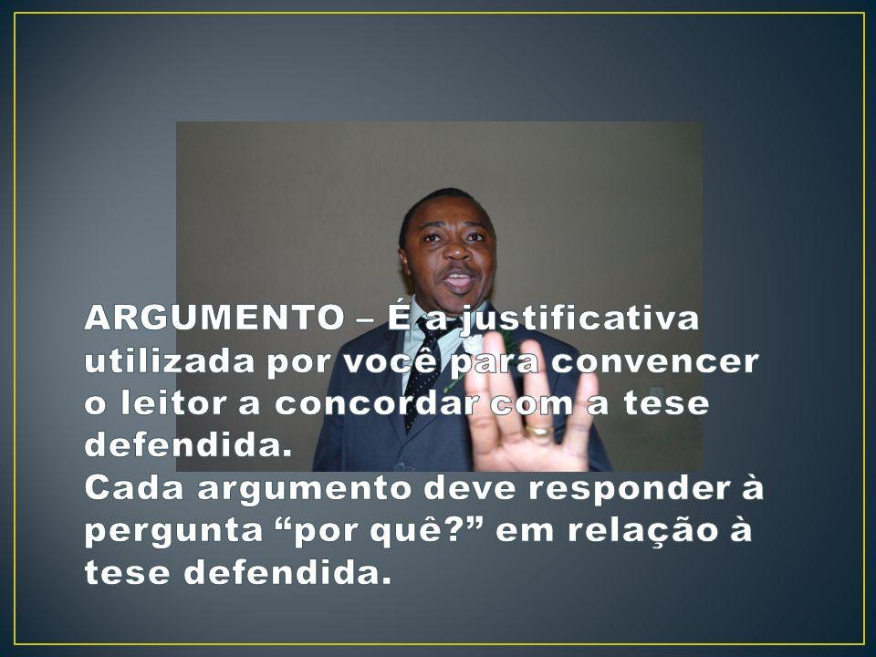 ARGUMENTO – É a justificativa utilizada por você para convencer o leitor a concordar com a tese defendida.