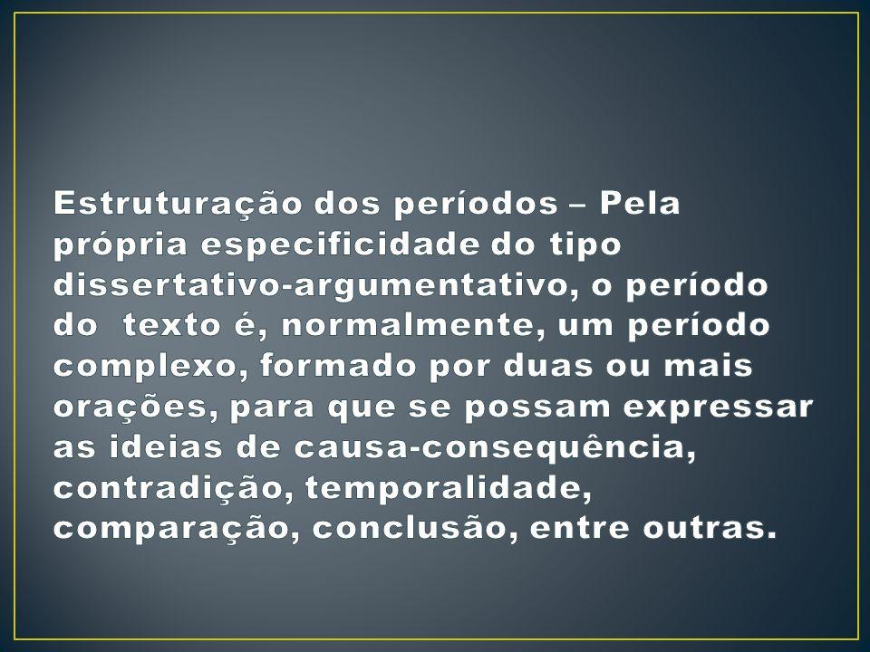 Estruturação dos períodos – Pela própria especificidade do tipo dissertativo-argumentativo, o período do texto é, normalmente, um período complexo, formado por duas ou mais orações, para que se possam expressar as ideias de causa-consequência, contradição, temporalidade, comparação, conclusão, entre outras.