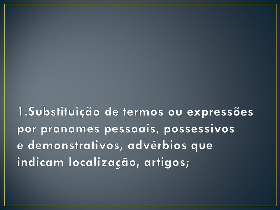 1.Substituição de termos ou expressões por pronomes pessoais, possessivos e demonstrativos, advérbios que indicam localização, artigos;